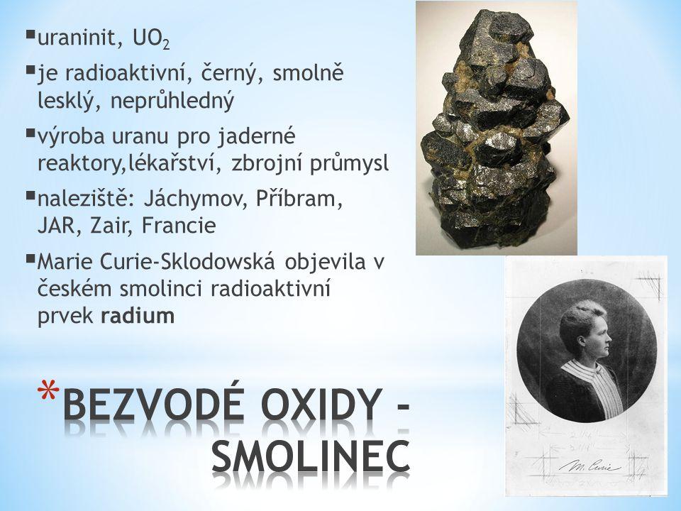  uraninit, UO 2  je radioaktivní, černý, smolně lesklý, neprůhledný  výroba uranu pro jaderné reaktory,lékařství, zbrojní průmysl  naleziště: Jách