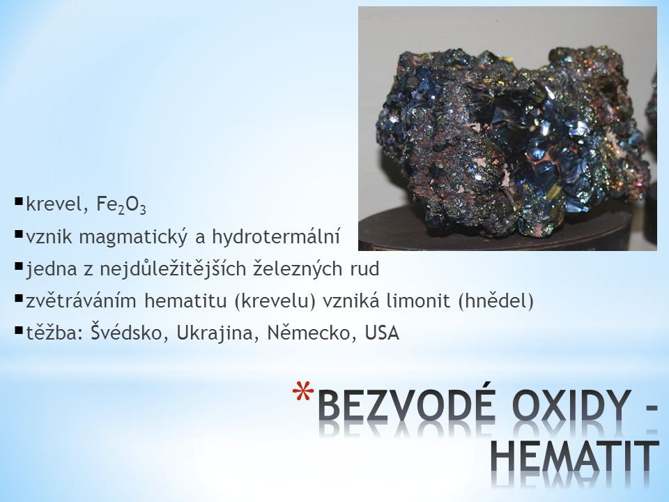  krevel, Fe 2 O 3  vznik magmatický a hydrotermální  jedna z nejdůležitějších železných rud  zvětráváním hematitu (krevelu) vzniká limonit (hnědel