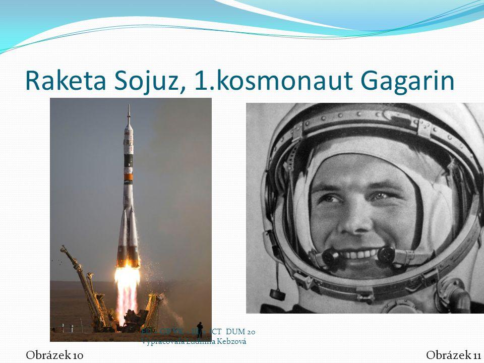 Raketa Sojuz, 1.kosmonaut Gagarin Obrázek 10Obrázek 11 EU – OP VK – III/2 ICT DUM 20 Vypracovala Ludmila Kebzová