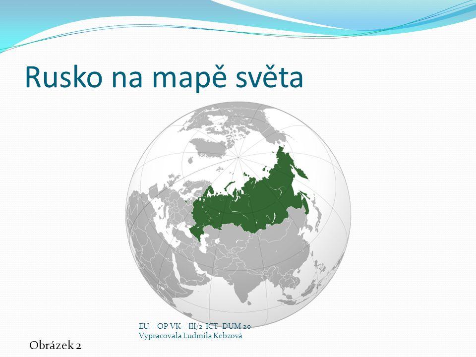 Rusko na mapě světa Obrázek 2 EU – OP VK – III/2 ICT DUM 20 Vypracovala Ludmila Kebzová