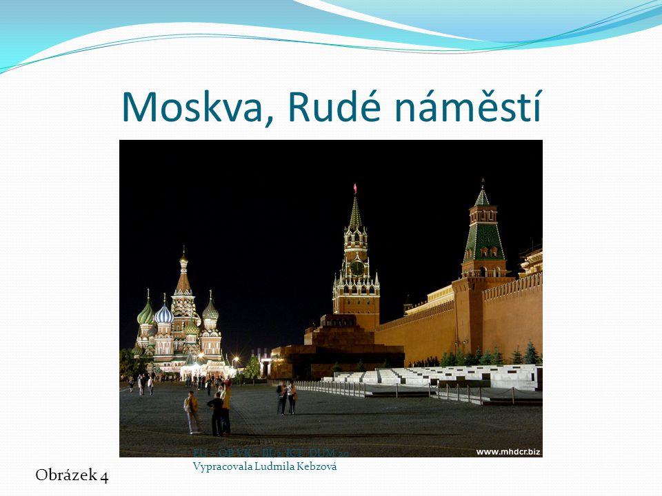 Moskva, Rudé náměstí Obrázek 4 EU – OP VK – III/2 ICT DUM 20 Vypracovala Ludmila Kebzová