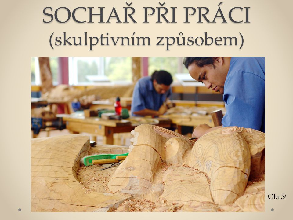 SOCHAŘ PŘI PRÁCI (skulptivním způsobem) Obr.9