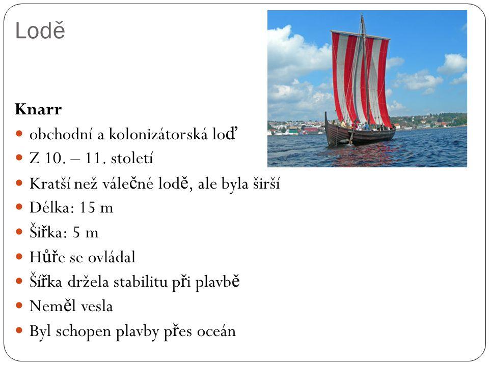 Lodě Knarr obchodní a kolonizátorská lo ď Z 10. – 11. století Kratší než vále č né lod ě, ale byla širší Délka: 15 m Ši ř ka: 5 m H ůř e se ovládal Ší