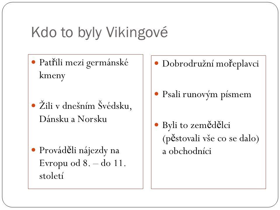 Kdo to byly Vikingové Pat ř ili mezi germánské kmeny Žili v dnešním Švédsku, Dánsku a Norsku Provád ě li nájezdy na Evropu od 8. – do 11. století Dobr