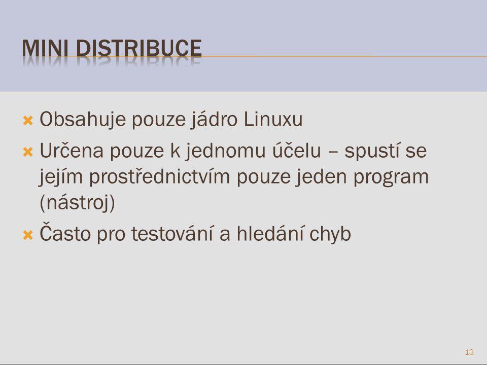  Obsahuje pouze jádro Linuxu  Určena pouze k jednomu účelu – spustí se jejím prostřednictvím pouze jeden program (nástroj)  Často pro testování a hledání chyb 13