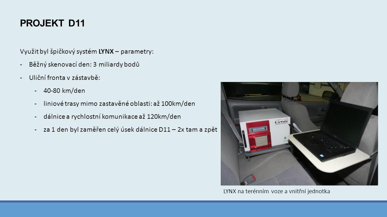 PROJEKT D11 Využit byl špičkový systém LYNX – parametry: -Běžný skenovací den: 3 miliardy bodů -Uliční fronta v zástavbě: -40-80 km/den -liniové trasy mimo zastavěné oblasti: až 100km/den -dálnice a rychlostní komunikace až 120km/den -za 1 den byl zaměřen celý úsek dálnice D11 – 2x tam a zpět LYNX na terénním voze a vnitřní jednotka