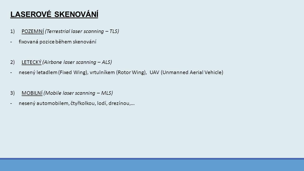LASEROVÉ SKENOVÁNÍ 1)POZEMNÍ (Terrestrial laser scanning – TLS) -fixovaná pozice během skenování 2)LETECKÝ (Airbone laser scanning – ALS) -nesený letadlem (Fixed Wing), vrtulníkem (Rotor Wing), UAV (Unmanned Aerial Vehicle) 3)MOBILNÍ (Mobile laser scanning – MLS) -nesený automobilem, čtyřkolkou, lodí, drezínou,…
