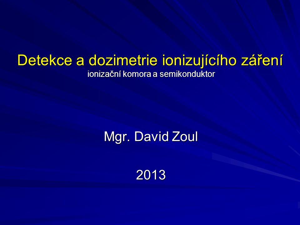 Detekce a dozimetrie ionizujícího záření ionizační komora a semikonduktor Mgr. David Zoul 2013