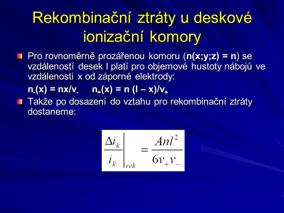 Rekombinační ztráty u deskové ionizační komory Pro rovnoměrně prozářenou komoru (n(x;y;z) = n) se vzdáleností desek l platí pro objemové hustoty náboj