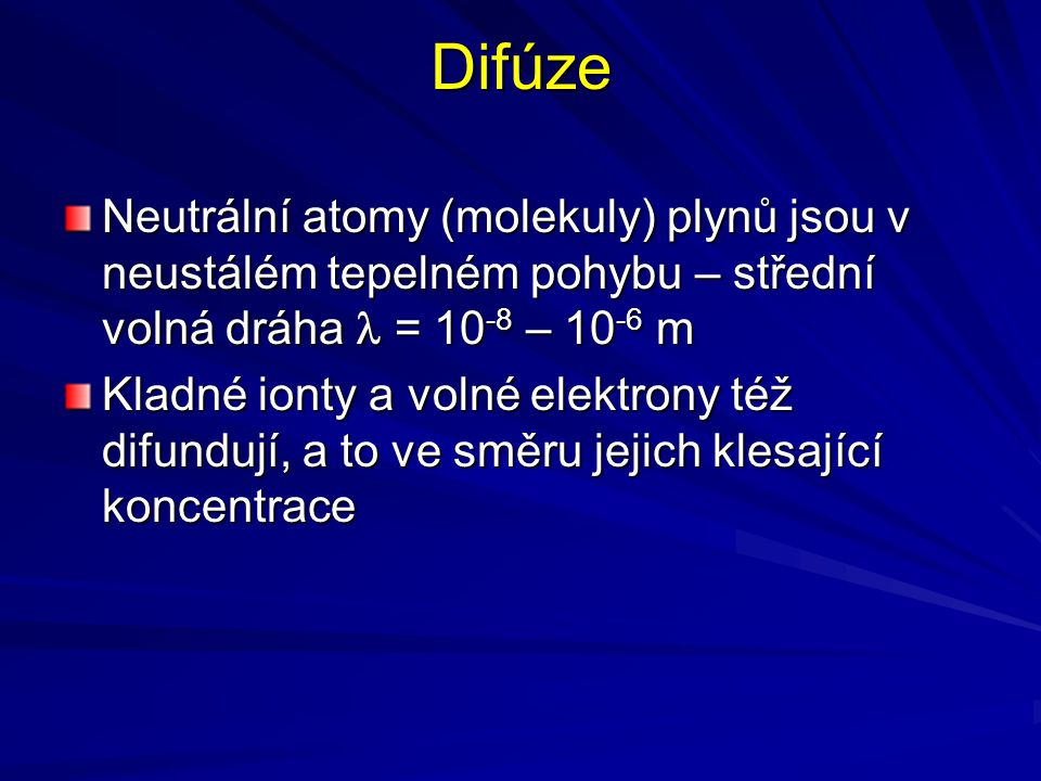 Difúze Neutrální atomy (molekuly) plynů jsou v neustálém tepelném pohybu – střední volná dráha = 10 -8 – 10 -6 m Kladné ionty a volné elektrony též di