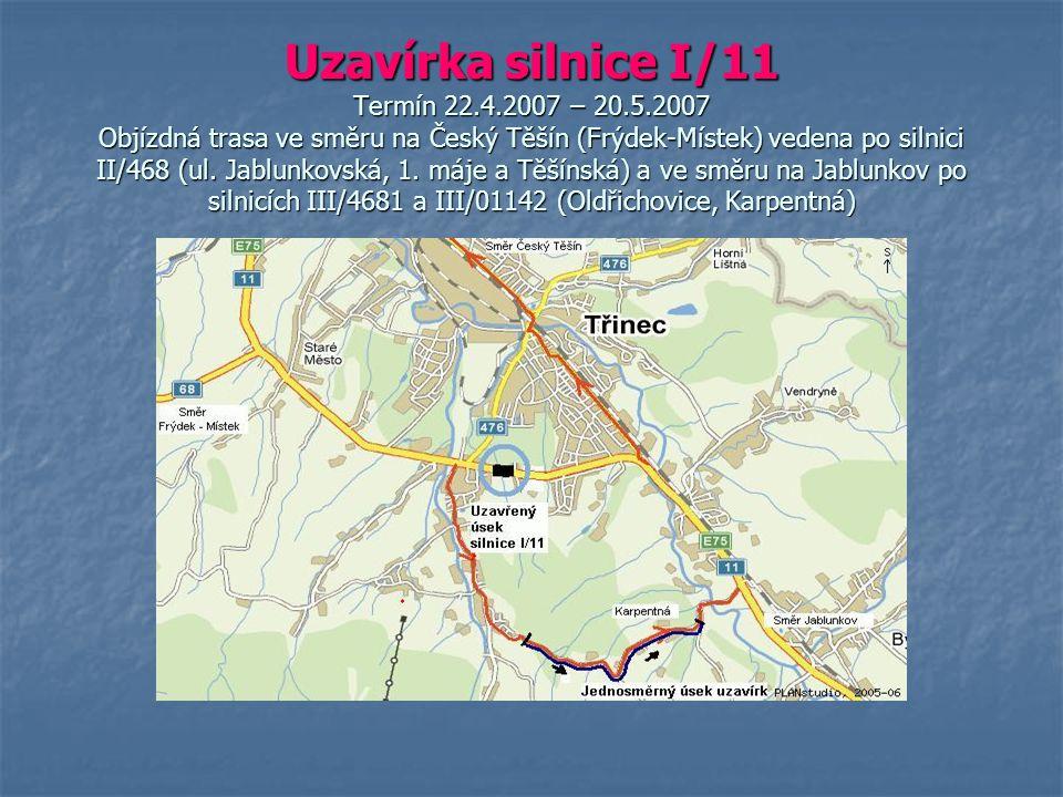 Uzavírka silnice I/11 Termín 22.4.2007 – 20.5.2007 Objízdná trasa ve směru na Český Těšín (Frýdek-Místek) vedena po silnici II/468 (ul. Jablunkovská,