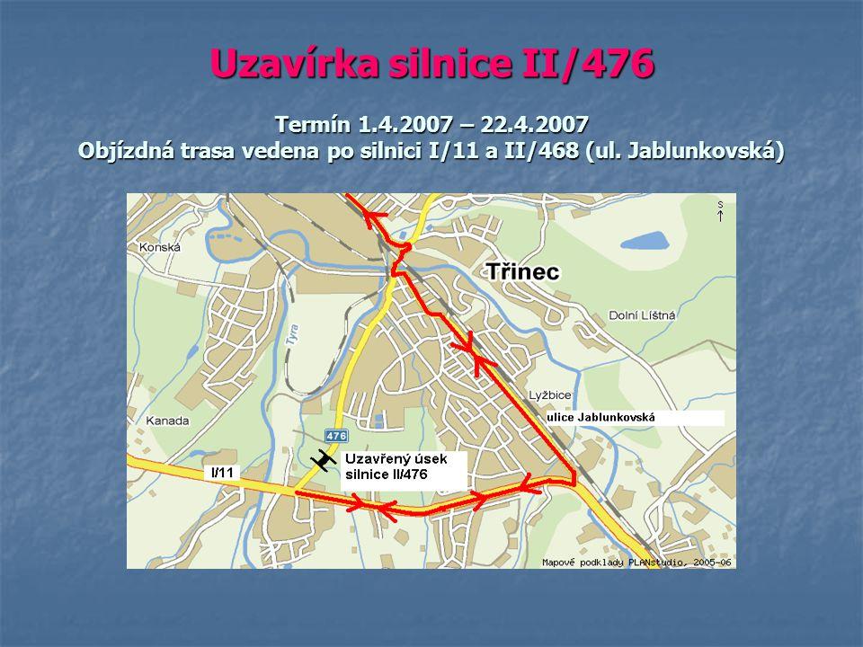 Uzavírka silnice II/476 Termín 1.4.2007 – 22.4.2007 Objízdná trasa vedena po silnici I/11 a II/468 (ul. Jablunkovská)