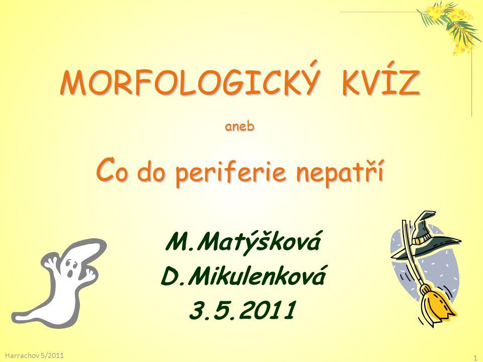 MORFOLOGICKÝ KVÍZ aneb C o do periferie nepatří M.Matýšková D.Mikulenková 3.5.2011 Harrachov 5/2011 1