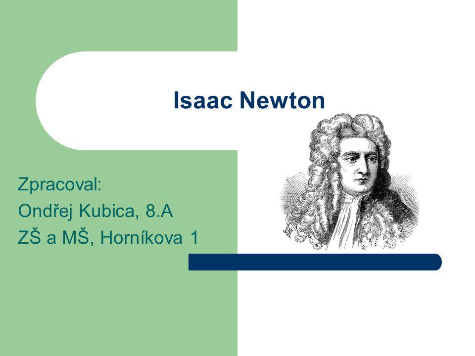 Isaac Newton Zpracoval: Ondřej Kubica, 8.A ZŠ a MŠ, Horníkova 1