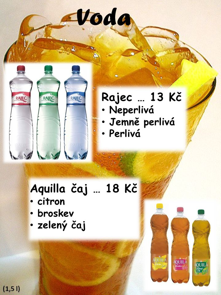 Voda (1,5 l) Aquilla čaj … 18 Kč citron broskev zelený čaj Rajec … 13 Kč Neperlivá Jemně perlivá Perlivá