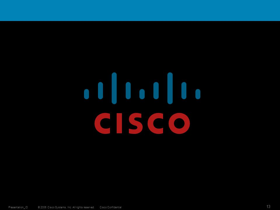 © 2006 Cisco Systems, Inc. All rights reserved.Cisco ConfidentialPresentation_ID 13