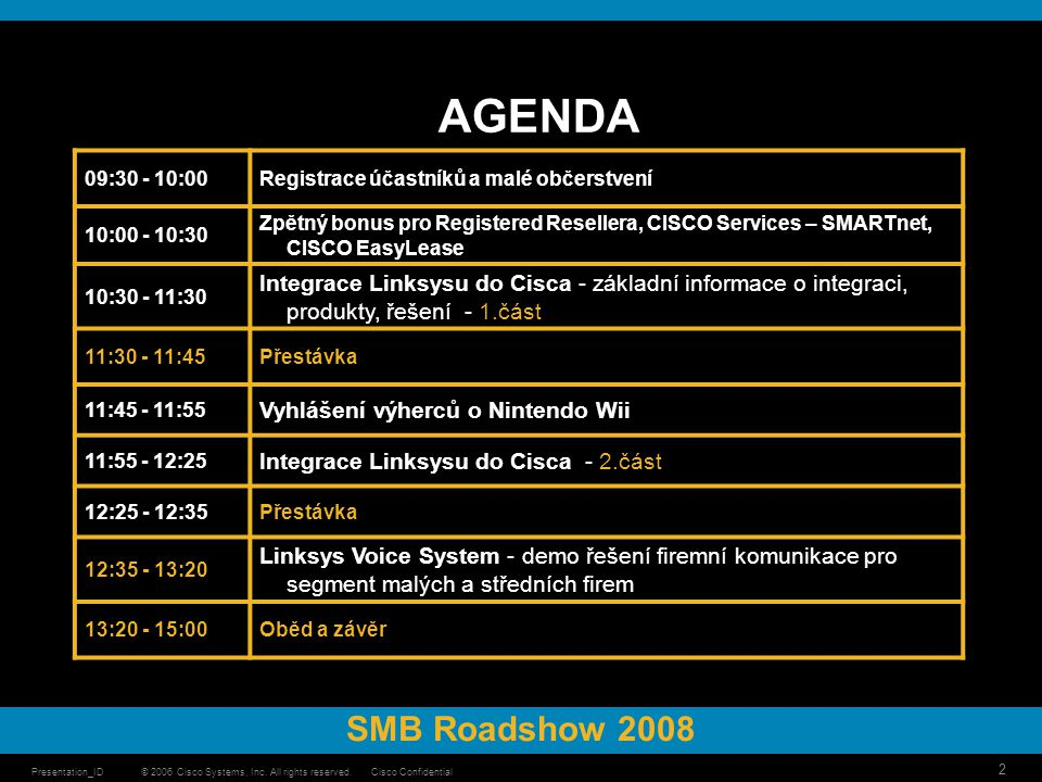 © 2006 Cisco Systems, Inc. All rights reserved.Cisco ConfidentialPresentation_ID 2 AGENDA SMB Roadshow 2008 09:30 - 10:00Registrace účastníků a malé o