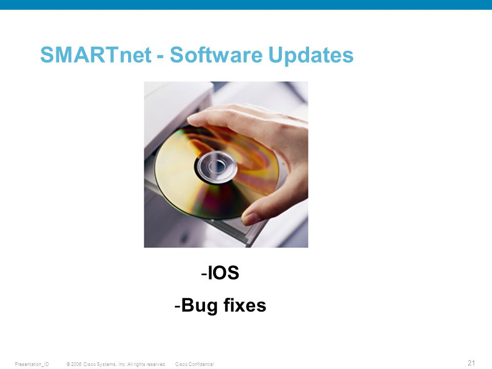 © 2006 Cisco Systems, Inc. All rights reserved.Cisco ConfidentialPresentation_ID 21 SMARTnet - Software Updates -IOS -Bug fixes
