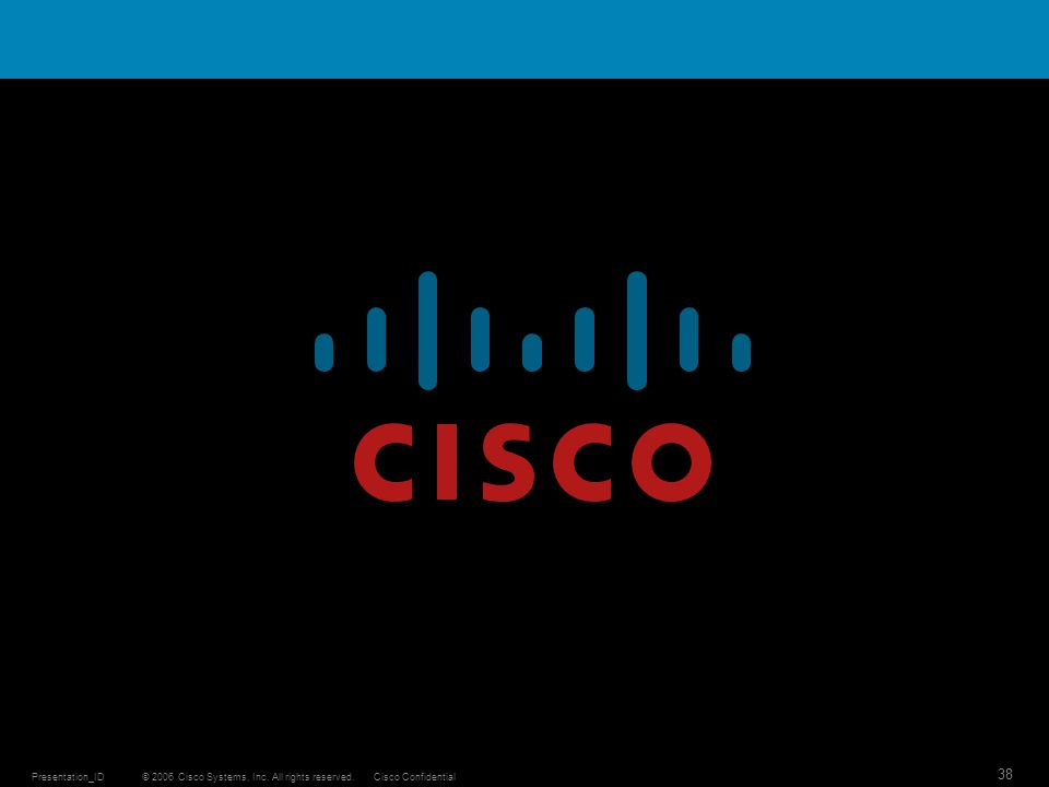 © 2006 Cisco Systems, Inc. All rights reserved.Cisco ConfidentialPresentation_ID 38