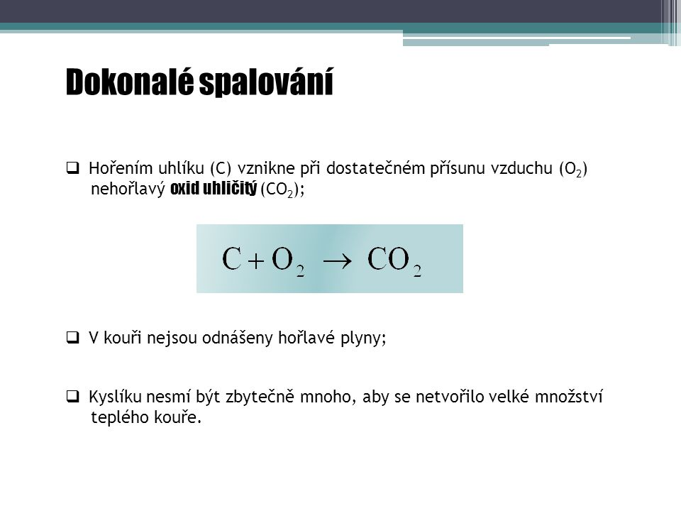 Nedokonalé spalování  Příliš nízká teplota spalování nebo příliš krátký čas hoření;  Hořením uhlíku (C) při nedostatečném přísunu vzduchu (O 2 ) vznikne hořlavý oxid uhelnatý (CO);  Oxid uhelnatý je prudce jedovatý plyn, který se dá ještě spalovat: