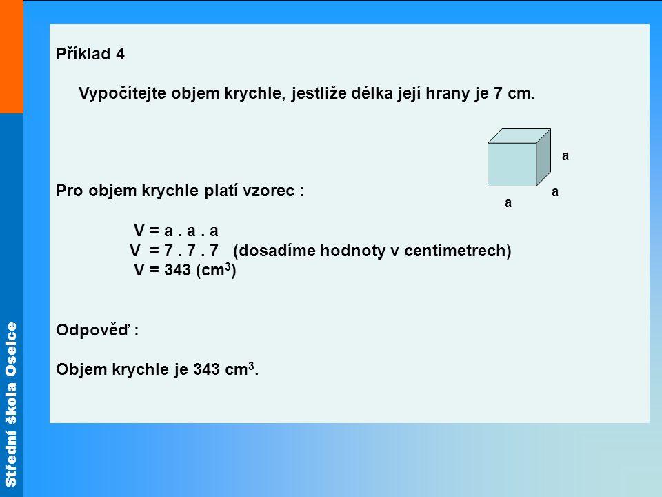Střední škola Oselce Příklad 4 Vypočítejte objem krychle, jestliže délka její hrany je 7 cm. Pro objem krychle platí vzorec : V = a. a. a V = 7. 7. 7