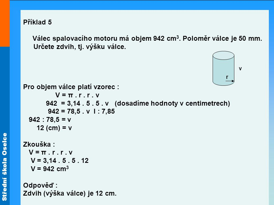 Střední škola Oselce Příklad 6 Vypočítejte délku třetí hrany kvádru, jestliže objem V kvádru je 210 dm 3 a délky dvou hran jsou b = 7 dm, c = 10 dm.