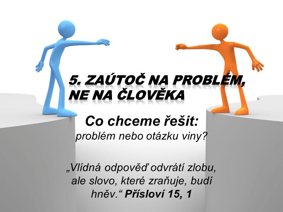 """Co chceme řešit: problém nebo otázku viny? """"Vlídná odpověď odvrátí zlobu, ale slovo, které zraňuje, budí hněv."""" Přísloví 15, 1"""