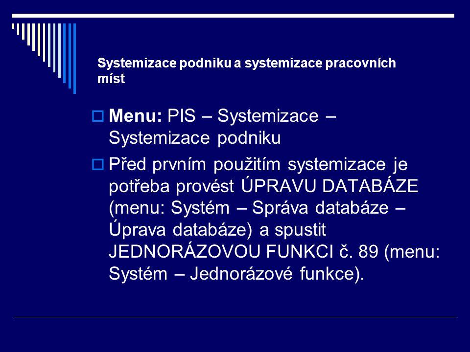 Systemizace podniku a systemizace pracovních míst  Menu: PIS – Systemizace – Systemizace podniku  Před prvním použitím systemizace je potřeba provést ÚPRAVU DATABÁZE (menu: Systém – Správa databáze – Úprava databáze) a spustit JEDNORÁZOVOU FUNKCI č.