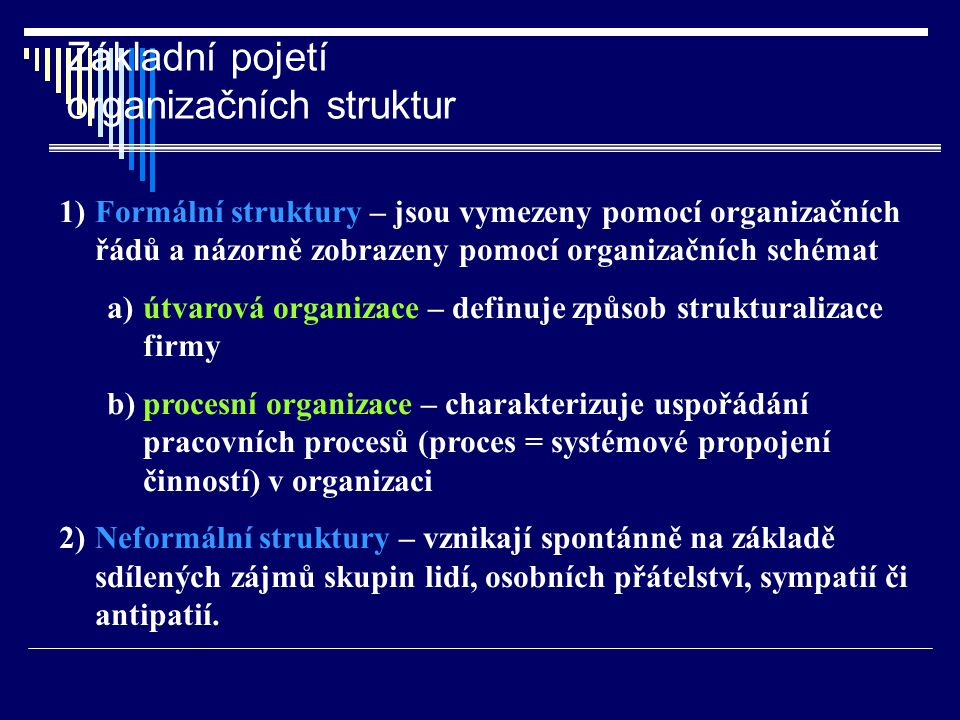 Základní pojetí organizačních struktur 1)Formální struktury – jsou vymezeny pomocí organizačních řádů a názorně zobrazeny pomocí organizačních schémat