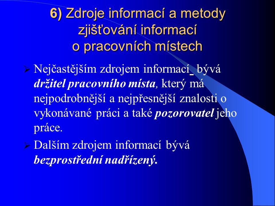 6) Zdroje informací a metody zjišťování informací o pracovních místech  Nejčastějším zdrojem informací bývá držitel pracovního místa, který má nejpodrobnější a nejpřesnější znalosti o vykonávané práci a také pozorovatel jeho práce.