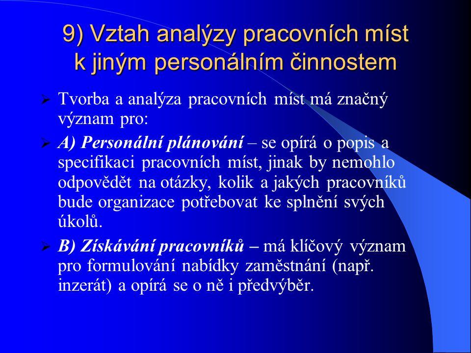 9) Vztah analýzy pracovních míst k jiným personálním činnostem 9) Vztah analýzy pracovních míst k jiným personálním činnostem  Tvorba a analýza pracovních míst má značný význam pro:  A) Personální plánování – se opírá o popis a specifikaci pracovních míst, jinak by nemohlo odpovědět na otázky, kolik a jakých pracovníků bude organizace potřebovat ke splnění svých úkolů.