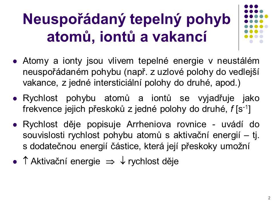 3 Podstata difuze Difuze je přenosový děj, při němž dochází k přemístění difundující látky základním materiálem - většinou z míst, kde je difundující látky více do míst, kde je jí méně (koncentrační spád) Difuze se uskutečňuje pomocí velkého počtu náhodných přeskoků atomů nebo iontů, jejichž výsledkem je statistické zmenšení koncentračních rozdílů Difuze je děj samovolný (spontánní), nevratný, tepelně aktivovaný (Arrheniova rovnice) Cíl (konec) přenosového děje = vyrovnání rozdílů v koncentraci, dosažení rovnováhy