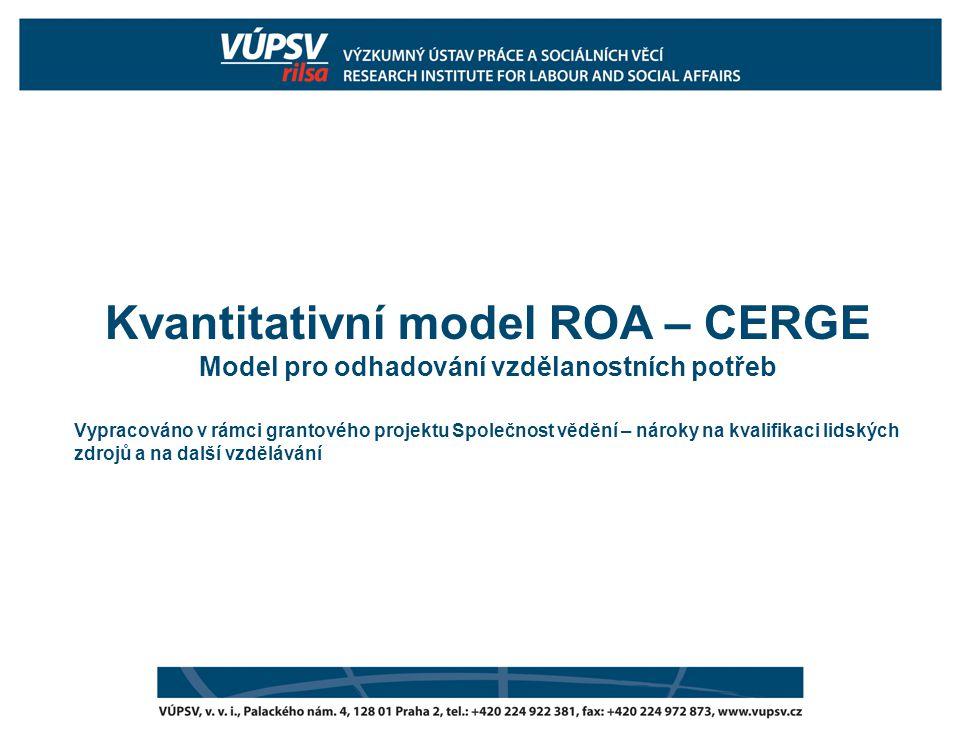 Kvantitativní model ROA – CERGE Model pro odhadování vzdělanostních potřeb Vypracováno v rámci grantového projektu Společnost vědění – nároky na kvalifikaci lidských zdrojů a na další vzdělávání