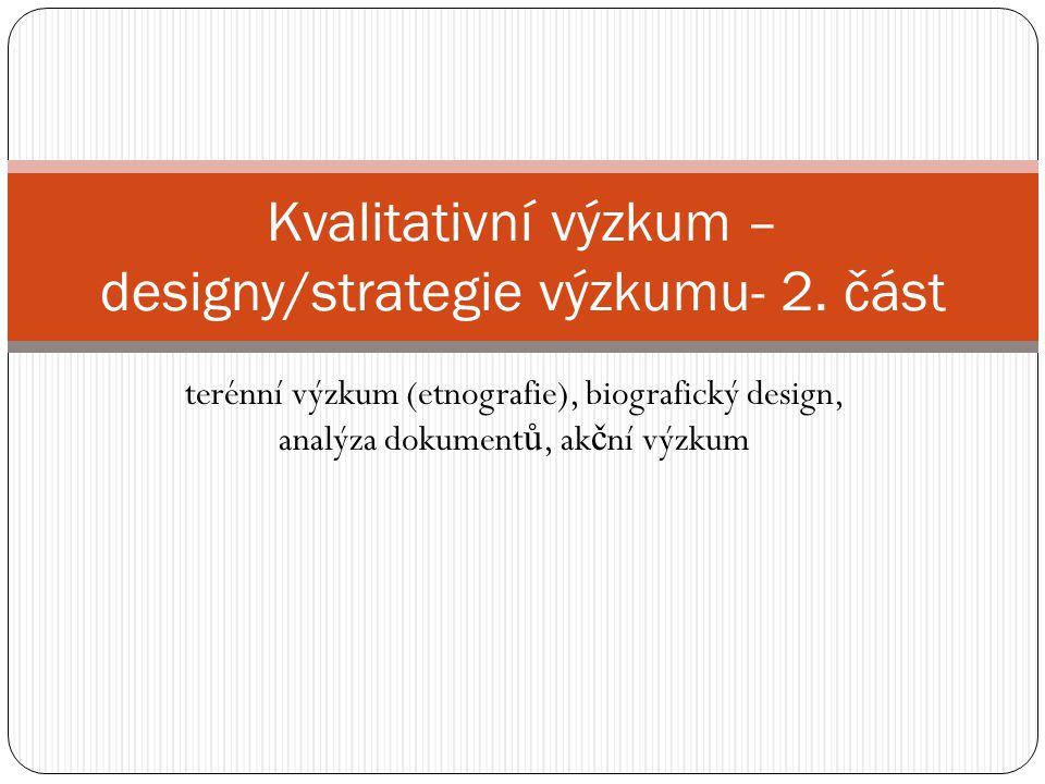 terénní výzkum (etnografie), biografický design, analýza dokument ů, ak č ní výzkum Kvalitativní výzkum – designy/strategie výzkumu- 2.