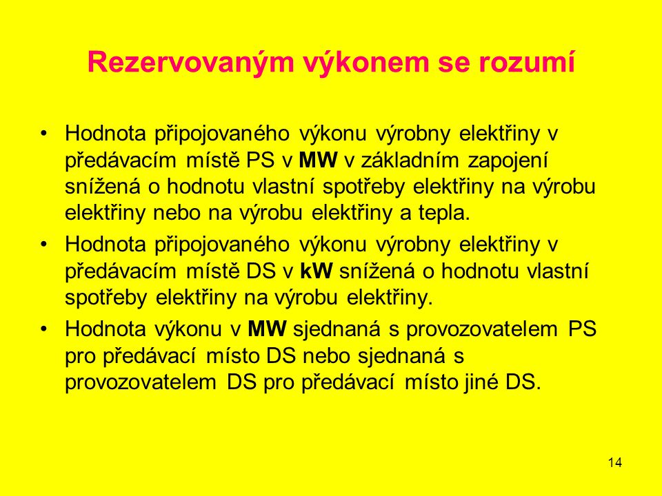 14 Rezervovaným výkonem se rozumí Hodnota připojovaného výkonu výrobny elektřiny v předávacím místě PS v MW v základním zapojení snížená o hodnotu vlastní spotřeby elektřiny na výrobu elektřiny nebo na výrobu elektřiny a tepla.
