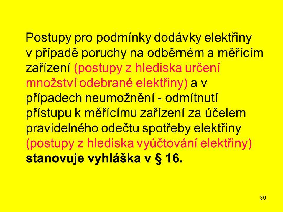 30 Postupy pro podmínky dodávky elektřiny v případě poruchy na odběrném a měřícím zařízení (postupy z hlediska určení množství odebrané elektřiny) a v případech neumožnění - odmítnutí přístupu k měřícímu zařízení za účelem pravidelného odečtu spotřeby elektřiny (postupy z hlediska vyúčtování elektřiny) stanovuje vyhláška v § 16.