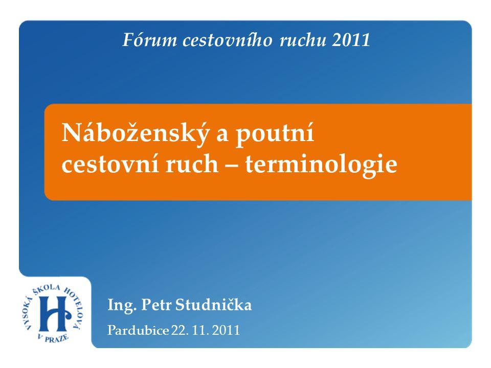 Náboženský a poutní cestovní ruch – terminologie Ing. Petr Studnička Pardubice 22. 11. 2011 Fórum cestovního ruchu 2011