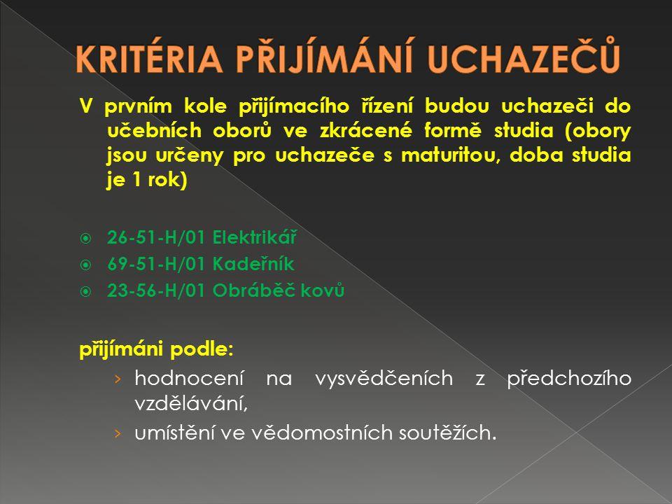 V prvním kole přijímacího řízení budou uchazeči do učebních oborů  23-51-H/01 Strojní mechanik  23-56-H/01 Obráběč kovů  23-68-H/01 Mechanik opravář motorových vozidel  26-51-H/01 Elektrikář  65-51-H/01 Kuchař – číšník  69-51-H/01 Kadeřník  69-54-E/01 Provozní služby (dvouletý obor) přijímáni podle: › hodnocení na vysvědčeních z předchozího vzdělávání, › umístění ve vědomostních soutěžích.