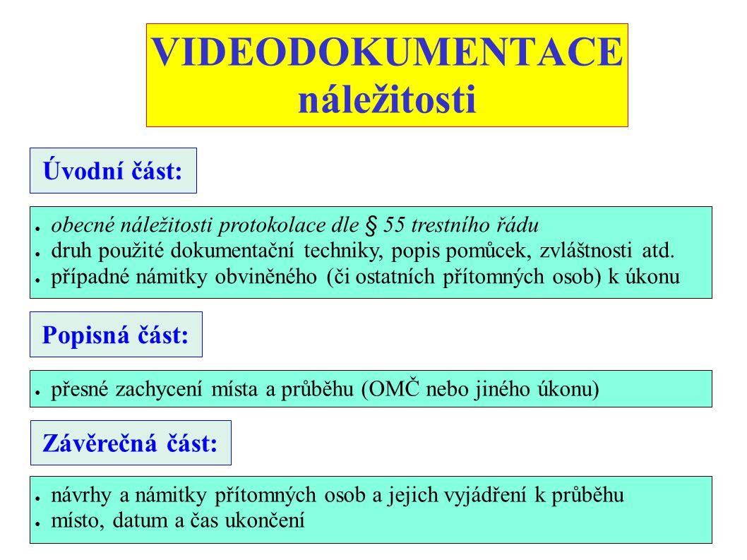 VIDEODOKUMENTACE náležitosti Úvodní část: ● obecné náležitosti protokolace dle § 55 trestního řádu ● druh použité dokumentační techniky, popis pomůcek