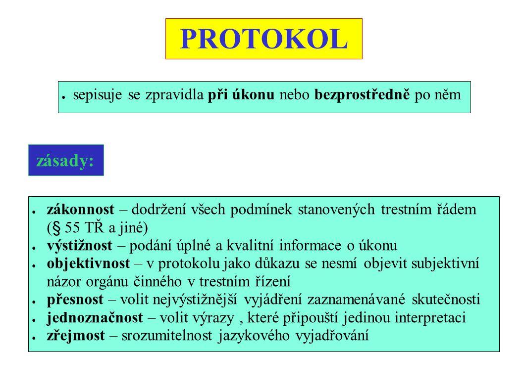 PROTOKOL ● sepisuje se zpravidla při úkonu nebo bezprostředně po něm zásady: ● zákonnost – dodržení všech podmínek stanovených trestním řádem (§ 55 TŘ