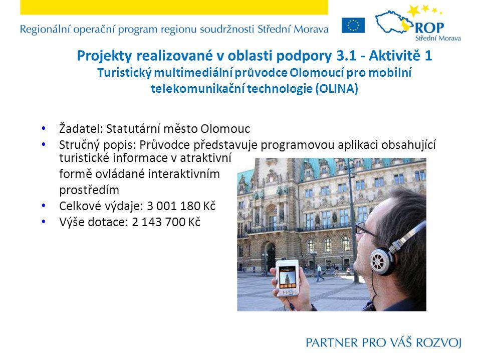 Projekty realizované v oblasti podpory 3.1 - Aktivitě 1 Turistický multimediální průvodce Olomoucí pro mobilní telekomunikační technologie (OLINA) Žadatel: Statutární město Olomouc Stručný popis: Průvodce představuje programovou aplikaci obsahující turistické informace v atraktivní formě ovládané interaktivním prostředím Celkové výdaje: 3 001 180 Kč Výše dotace: 2 143 700 Kč