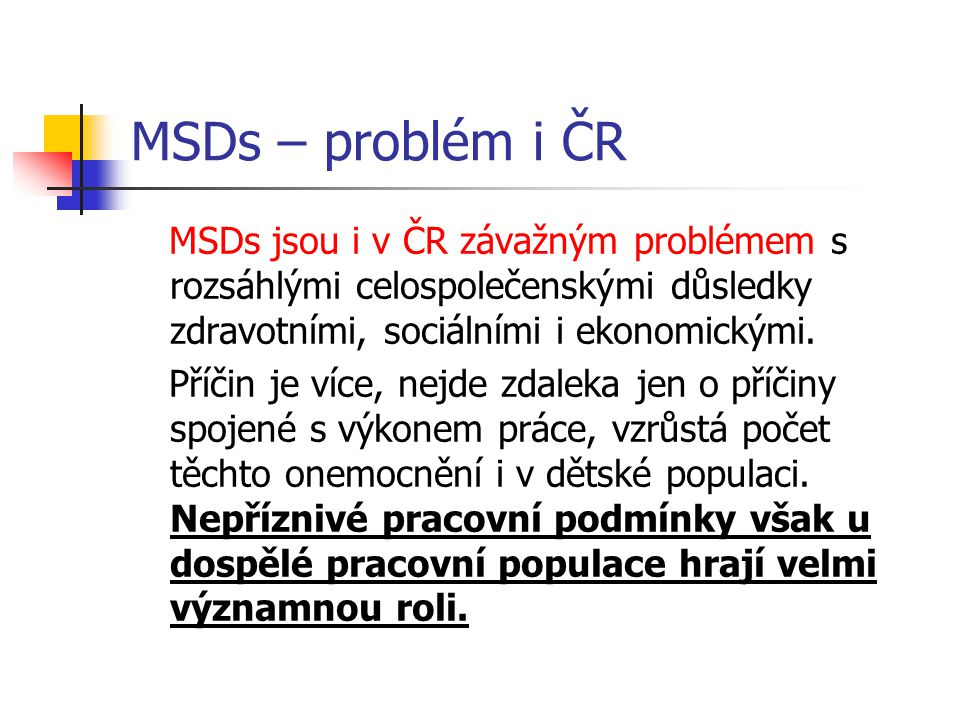 MSDs – problém i ČR MSDs jsou i v ČR závažným problémem s rozsáhlými celospolečenskými důsledky zdravotními, sociálními i ekonomickými. Příčin je více