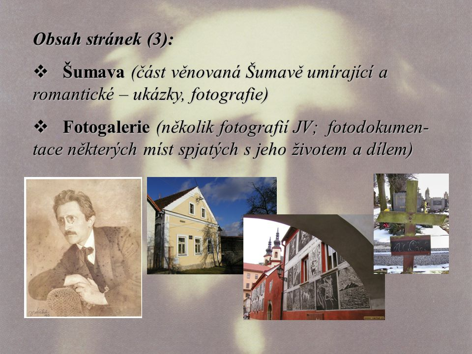 Obsah stránek (3):  Šumava (část věnovaná Šumavě umírající a romantické – ukázky, fotografie)  Fotogalerie (několik fotografií JV; fotodokumen- tace některých míst spjatých s jeho životem a dílem)