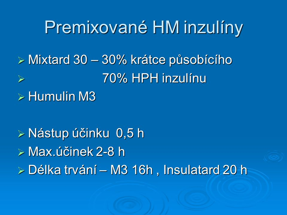 Premixované HM inzulíny  Mixtard 30 – 30% krátce působícího  70% HPH inzulínu  Humulin M3  Nástup účinku 0,5 h  Max.účinek 2-8 h  Délka trvání – M3 16h, Insulatard 20 h