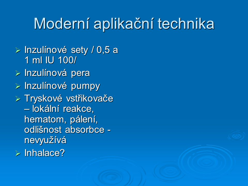 Moderní aplikační technika  Inzulínové sety / 0,5 a 1 ml IU 100/  Inzulínová pera  Inzulínové pumpy  Tryskové vstřikovače – lokální reakce, hematom, pálení, odlišnost absorbce - nevyužívá  Inhalace?