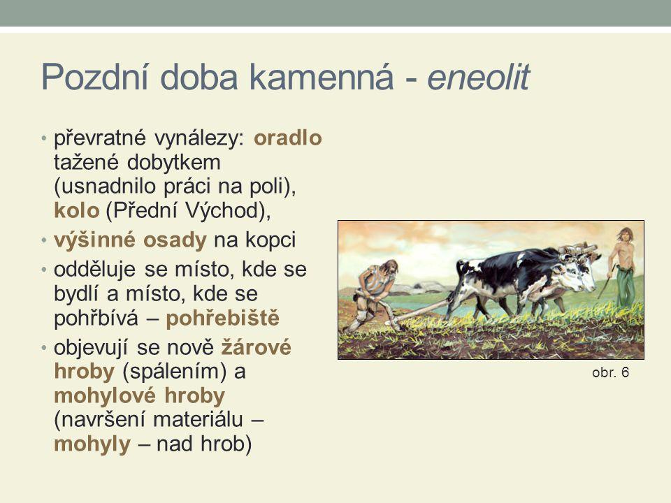 Pozdní doba kamenná - eneolit převratné vynálezy: oradlo tažené dobytkem (usnadnilo práci na poli), kolo (Přední Východ), výšinné osady na kopci odděl