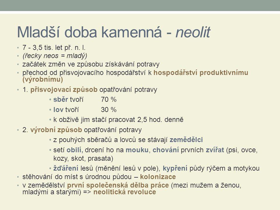 Mladší doba kamenná - neolit 7 - 3,5 tis. let př. n. l. (řecky neos = mladý) začátek změn ve způsobu získávání potravy přechod od přisvojovacího hospo