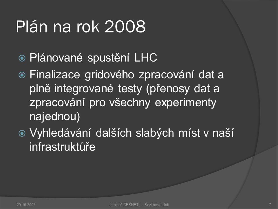 Plán na rok 2008  Plánované spustění LHC  Finalizace gridového zpracování dat a plně integrované testy (přenosy dat a zpracování pro všechny experimenty najednou)  Vyhledávání dalších slabých míst v naší infrastruktůře 29.10.2007seminář CESNETu - Sezimovo Ústí7