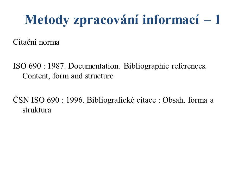 Metody zpracování informací – 1 Citační norma ISO 690 : 1987. Documentation. Bibliographic references. Content, form and structure ČSN ISO 690 : 1996.