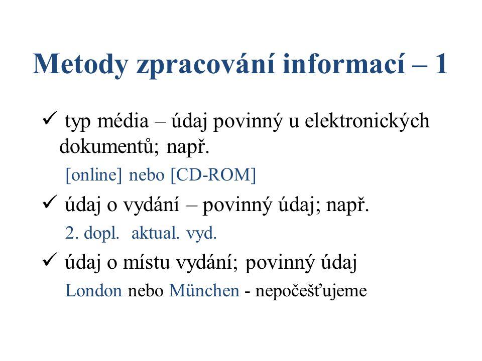 Metody zpracování informací – 1 typ média – údaj povinný u elektronických dokumentů; např. [online] nebo [CD-ROM] údaj o vydání – povinný údaj; např.